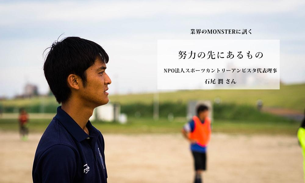 業界のMONSTERに訊く vol.5 石尾 潤さん(NPO法人スポーツカントリーアンビスタ代表理事)「努力の先にあるものを伝えたい」
