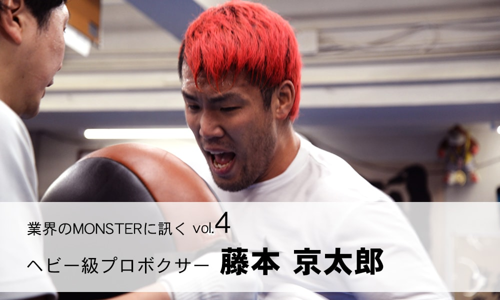 業界のMONSTERに訊く vol.4 プロボクサー 藤本 京太郎さん(元K-1ヘビー級世界チャンピオン)「個性を出すには覚悟が必要」